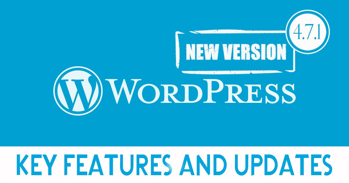 Wordpress Version 4.7.1 – Key Features and Updates You Must Know